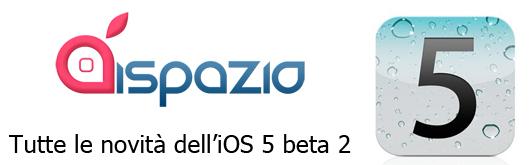 Tutte le novità dell'iOS 5 beta 2 raccolte per voi in un unico articolo su iSpazio [IN CONTINUO AGGIORNAMENTO x30]
