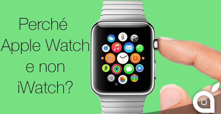 Ecco perché iWatch ha preso poi il nome di Apple Watch