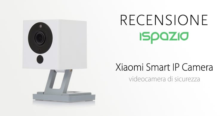 Recensione Xiaomi Smart IP Camera: una videocamera di sicurezza di ottima qualità ad un prezzo super-conveniente