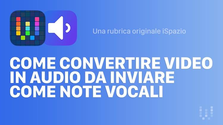 Come convertire video in audio da inviare come note vocali su Whatsapp   Guide Workflow iSpazio #21
