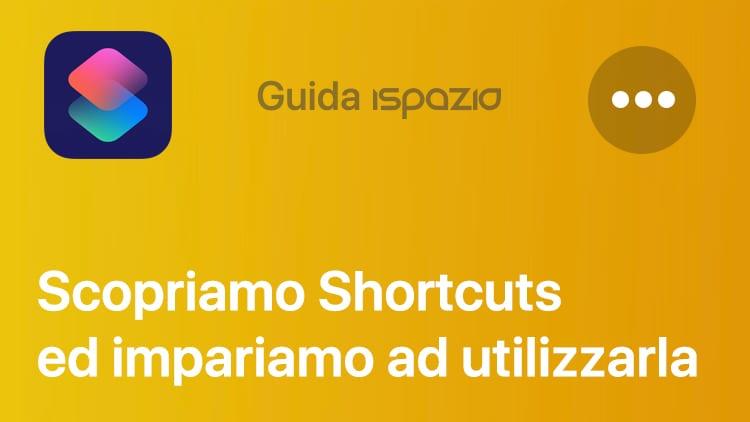 Shortcuts: scopriamo ed impariamo ad utilizzare la nuova applicazione di iOS 12 in un FOCUS completo di iSpazio